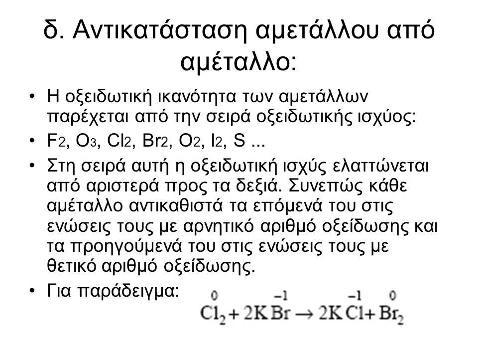 δ. Αντικατάσταση αµετάλλου από αµέταλλο: Η οξειδωτική ικανότητα των αµετάλλων παρέχεται από την σειρά οξειδωτικής ισχύος: F 2, O 3, Cl 2, Br 2, O 2, I