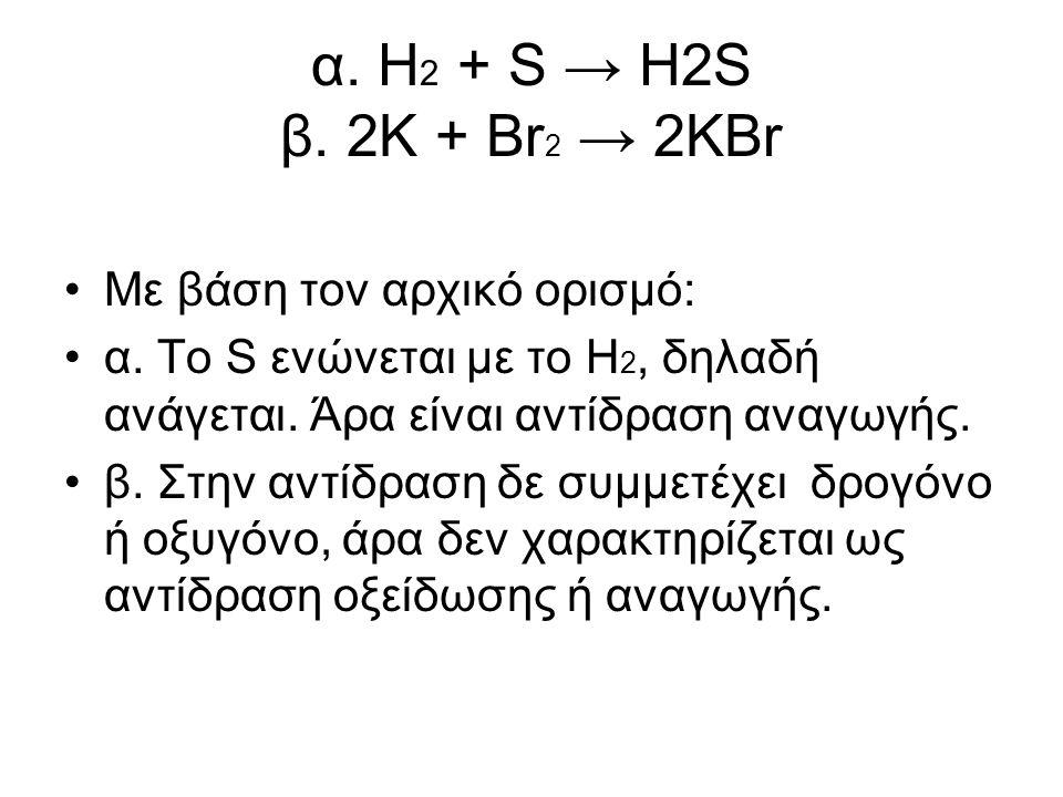 α. Η 2 + S → H2S β. 2K + Br 2 → 2KBr Με βάση τον αρχικό ορισµό: α. Το S ενώνεται µε το Η 2, δηλαδή ανάγεται. Άρα είναι αντίδραση αναγωγής. β. Στην αντ