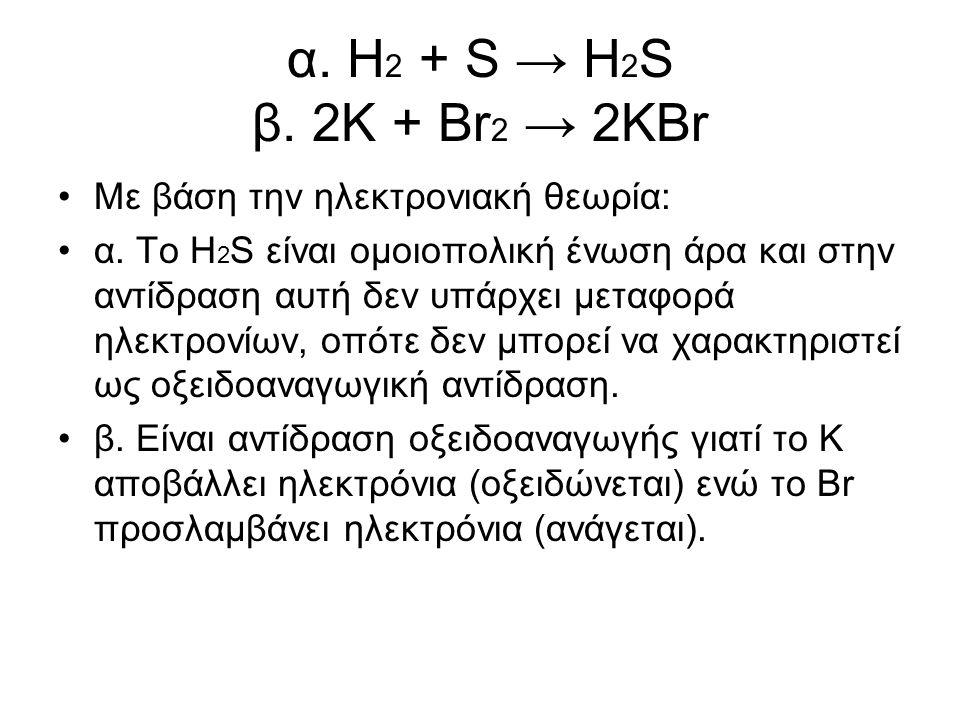 α. Η 2 + S → H 2 S β. 2K + Br 2 → 2KBr Με βάση την ηλεκτρονιακή θεωρία: α. Το Η 2 S είναι οµοιοπολική ένωση άρα και στην αντίδραση αυτή δεν υπάρχει µε