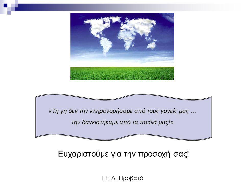 ΓΕ.Λ. Προβατά «Τη γη δεν την κληρονομήσαμε από τους γονείς μας … την δανειστήκαμε από τα παιδιά μας!» Ευχαριστούμε για την προσοχή σας!