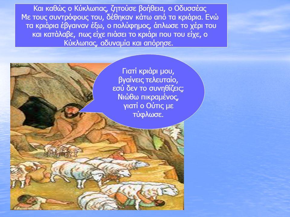 Και καθώς ο Κύκλωπας, ζητούσε βοήθεια, ο Οδυσσέας Με τους συντρόφους του, δέθηκαν κάτω από τα κριάρια. Ενώ τα κριάρια έβγαιναν έξω, ο πολύφημος, άπλωσ