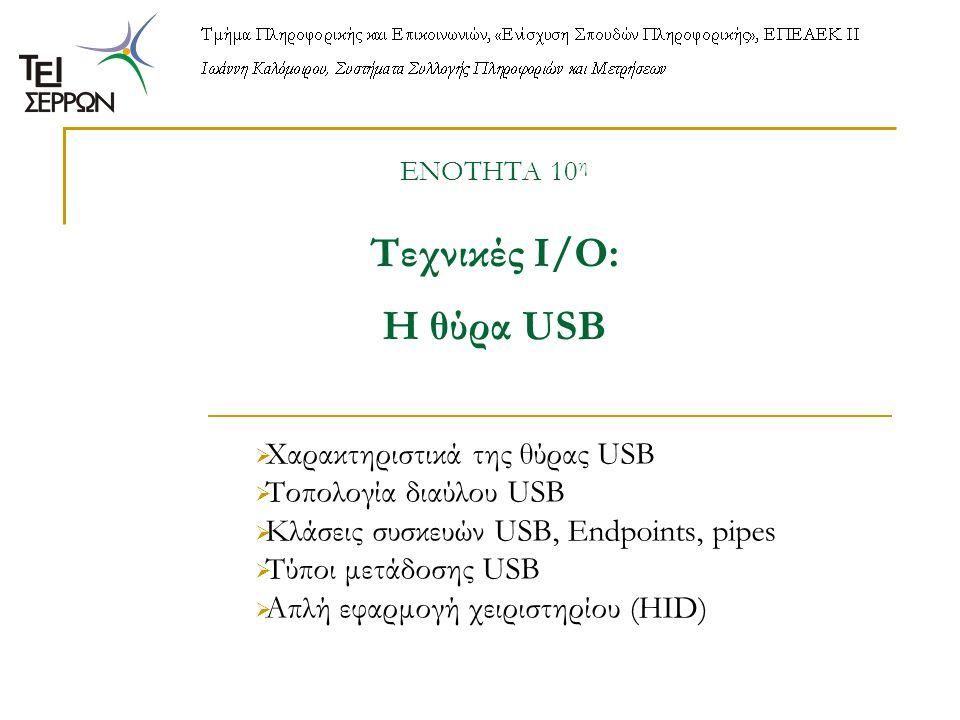 ΕΝΟΤΗΤΑ 10 η Τεχνικές Ι/Ο: Η θύρα USB  Χαρακτηριστικά της θύρας USB  Τοπολογία διαύλου USB  Κλάσεις συσκευών USB, Endpoints, pipes  Tύποι μετάδοσης USB  Απλή εφαρμογή χειριστηρίου (HID)