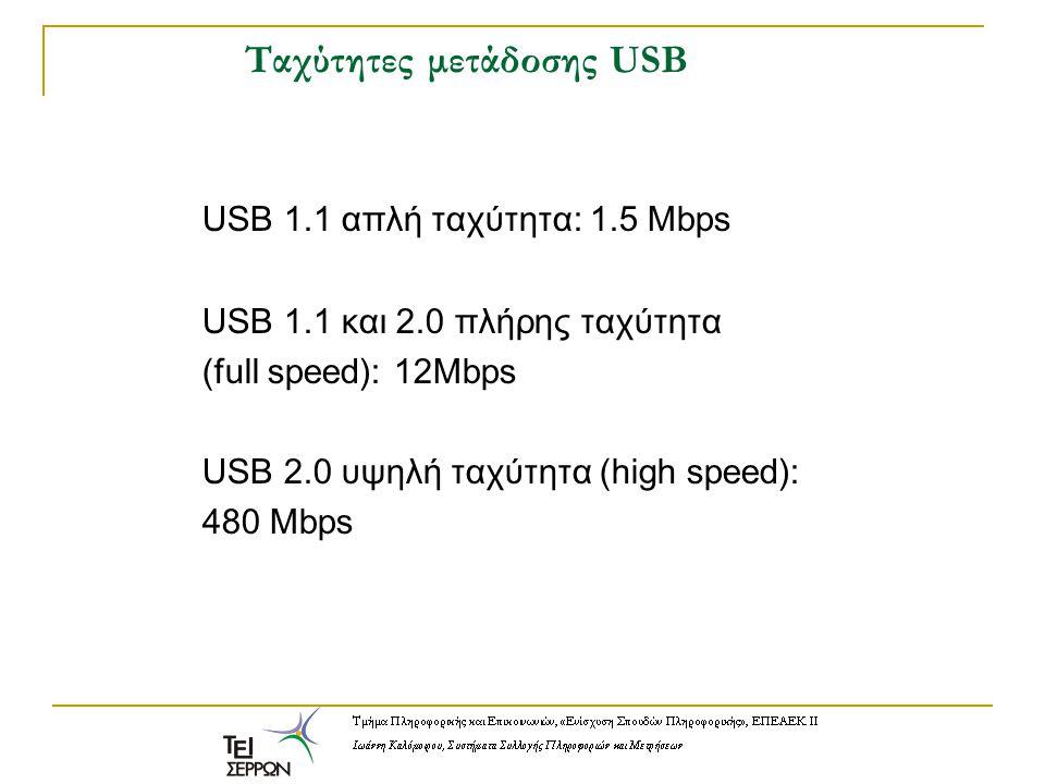 Ταχύτητες μετάδοσης USB USB 1.1 απλή ταχύτητα: 1.5 Mbps USB 1.1 και 2.0 πλήρης ταχύτητα (full speed): 12Mbps USB 2.0 υψηλή ταχύτητα (high speed): 480