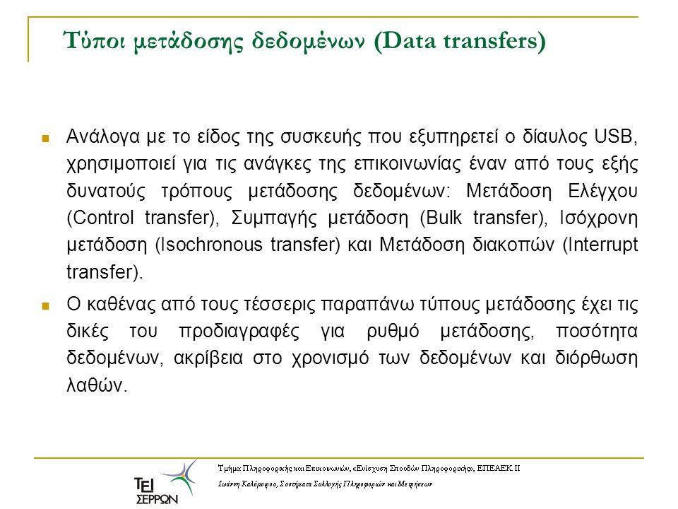 Τύποι μετάδοσης δεδομένων (Data transfers) Ανάλογα με το είδος της συσκευής που εξυπηρετεί ο δίαυλος USB, χρησιμοποιεί για τις ανάγκες της επικοινωνίας έναν από τους εξής δυνατούς τρόπους μετάδοσης δεδομένων: Μετάδοση Ελέγχου (Control transfer), Συμπαγής μετάδοση (Bulk transfer), Ισόχρονη μετάδοση (Isochronous transfer) και Μετάδοση διακοπών (Interrupt transfer).