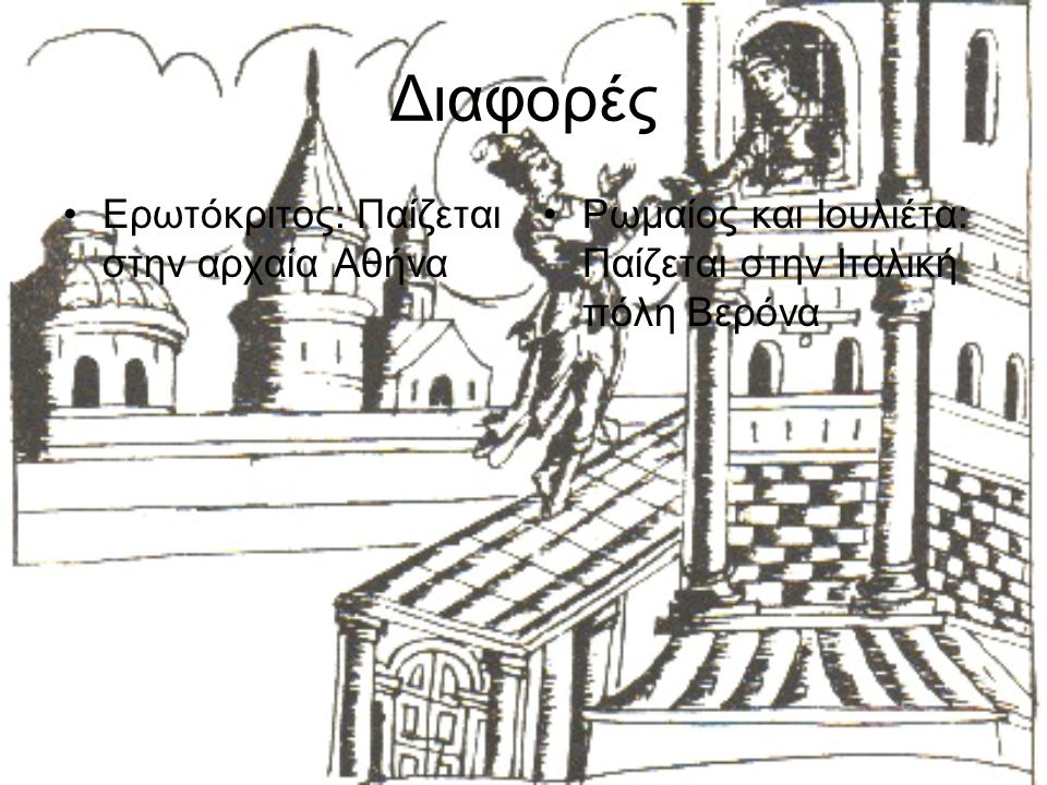 Διαφορές Ερωτόκριτος: Παίζεται στην αρχαία Αθήνα Ρωμαίος και Ιουλιέτα: Παίζεται στην Ιταλική πόλη Βερόνα