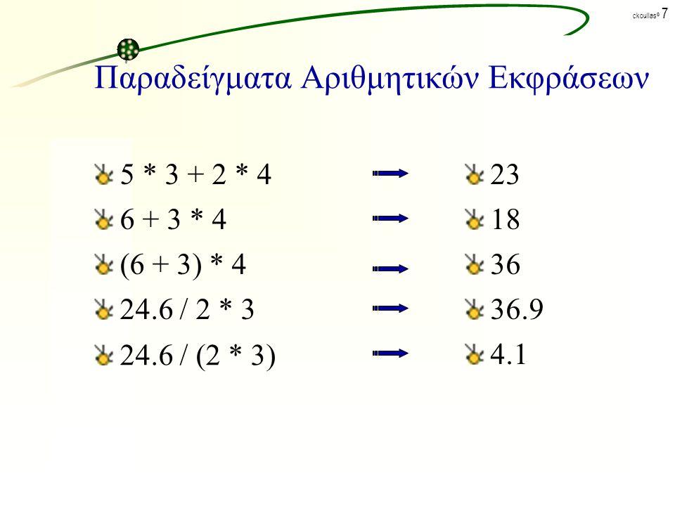 ck©ck© ckoullas © 7 Παραδείγματα Αριθμητικών Εκφράσεων 5 * 3 + 2 * 4 6 + 3 * 4 (6 + 3) * 4 24.6 / 2 * 3 24.6 / (2 * 3) 23 18 36 36.9 4.1