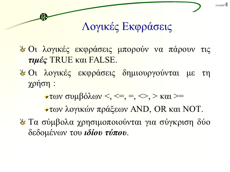 ck©ck© ckoullas © 8 Λογικές Εκφράσεις Οι λογικές εκφράσεις μπορούν να πάρουν τις τιμές TRUE και FALSE.