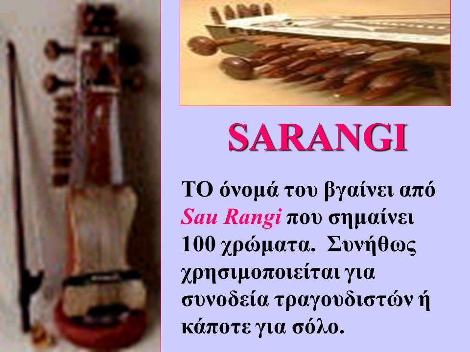 SARANGI ΤΟ όνομά του βγαίνει από Sau Rangi που σημαίνει 100 χρώματα. Συνήθως χρησιμοποιείται για συνοδεία τραγουδιστών ή κάποτε για σόλο.