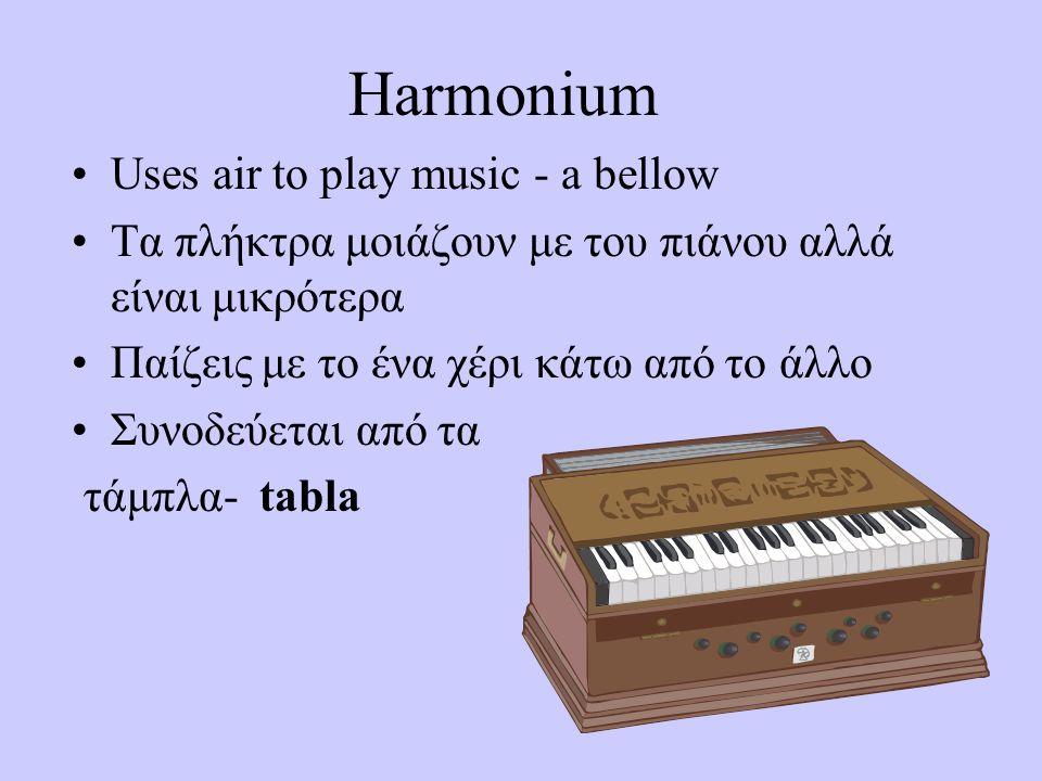 Harmonium Uses air to play music - a bellow Τα πλήκτρα μοιάζουν με του πιάνου αλλά είναι μικρότερα Παίζεις με το ένα χέρι κάτω από το άλλο Συνοδεύεται