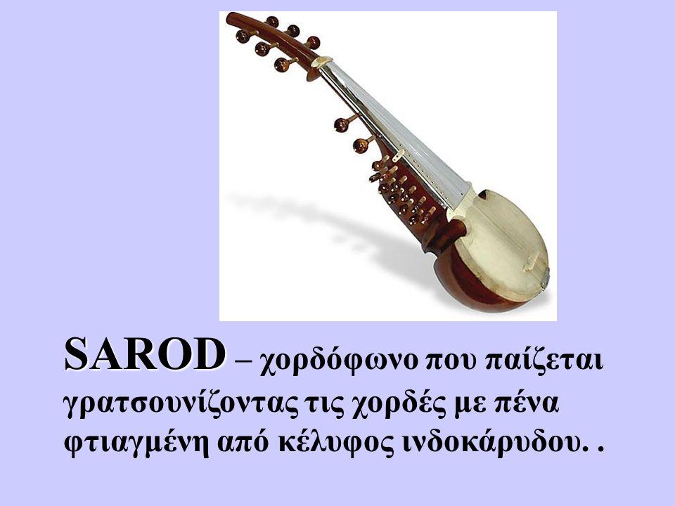 SAROD SAROD – χορδόφωνο που παίζεται γρατσουνίζοντας τις χορδές με πένα φτιαγμένη από κέλυφος ινδοκάρυδου..