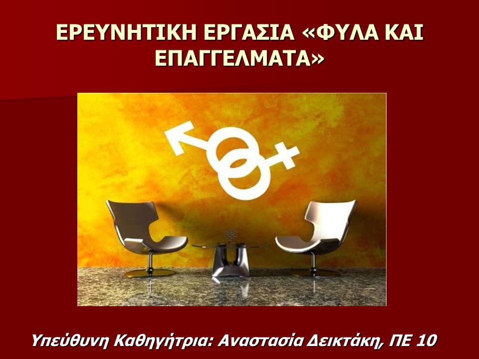 ΕΡΕΥΝΗΤΙΚΗ ΕΡΓΑΣΙΑ «ΦΥΛΑ ΚΑΙ ΕΠΑΓΓΕΛΜΑΤΑ» Yπεύθυνη Καθηγήτρια: Αναστασία Δεικτάκη, ΠΕ 10