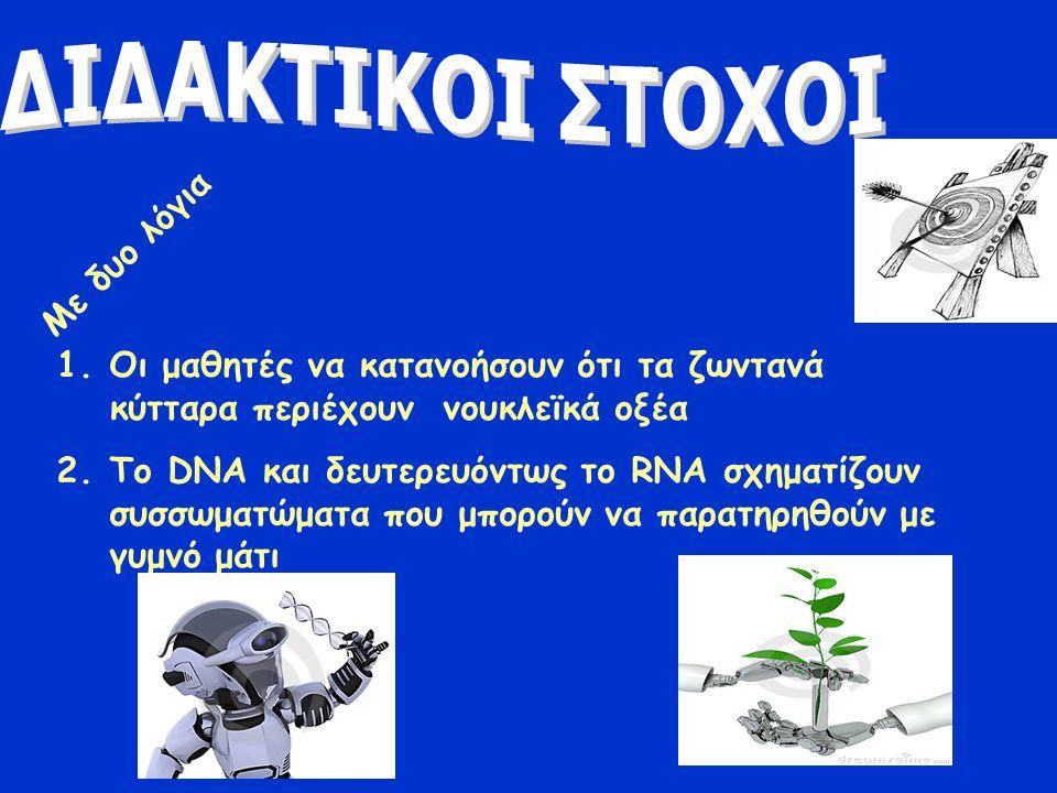 1.Oι μαθητές να κατανοήσουν ότι τα ζωντανά κύτταρα περιέχουν νουκλεϊκά οξέα 2.Το DNA και δευτερευόντως το RNA σχηματίζουν συσσωματώματα που μπορούν να