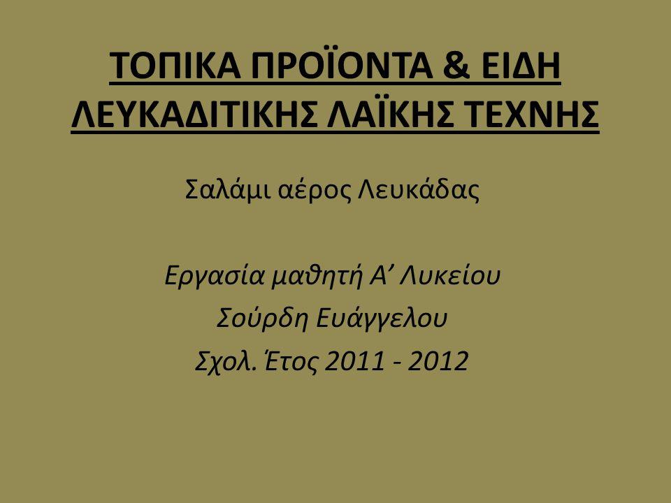 ΤΟΠΙΚΑ ΠΡΟΪΟΝΤΑ & ΕΙΔΗ ΛΕΥΚΑΔΙΤΙΚΗΣ ΛΑΪΚΗΣ ΤΕΧΝΗΣ Σαλάμι αέρος Λευκάδας Εργασία μαθητή Α' Λυκείου Σούρδη Ευάγγελου Σχολ. Έτος 2011 - 2012