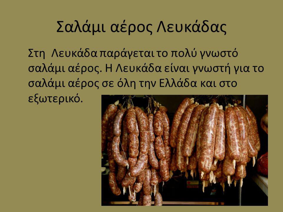 Σαλάμι αέρος Λευκάδας Στη Λευκάδα παράγεται το πολύ γνωστό σαλάμι αέρος. Η Λευκάδα είναι γνωστή για το σαλάμι αέρος σε όλη την Ελλάδα και στο εξωτερικ