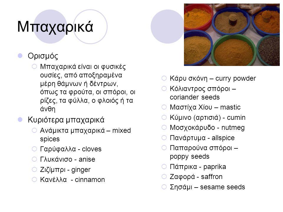 Μπαχαρικά Ορισμός  Μπαχαρικά είναι οι φυσικές ουσίες, από αποξηραμένα μέρη θάμνων ή δέντρων, όπως τα φρούτα, οι σπόροι, οι ρίζες, τα φύλλα, ο φλοιός
