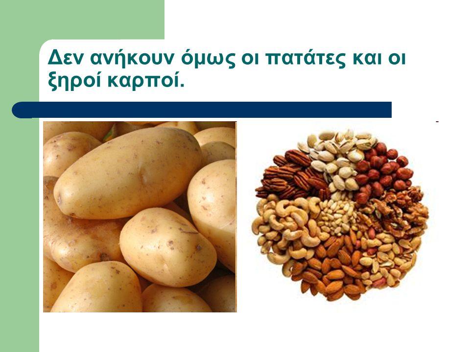 Δεν ανήκουν όμως οι πατάτες και οι ξηροί καρποί.