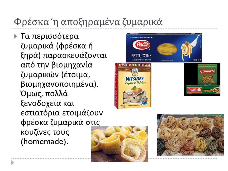 Φρέσκα ' η αποξηραμένα ζυμαρικά  Τα περισσότερα ζυμαρικά ( φρέσκα ή ξηρά ) παρασκευάζονται από την βιομηχανία ζυμαρικών ( έτοιμα, βιομηχανοποιημένα )