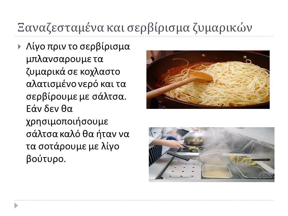 Ξαναζεσταμένα και σερβίρισμα ζυμαρικών  Λίγο πριν το σερβίρισμα μπλανσαρουμε τα ζυμαρικά σε κοχλαστο αλατισμένο νερό και τα σερβίρουμε με σάλτσα. Εάν