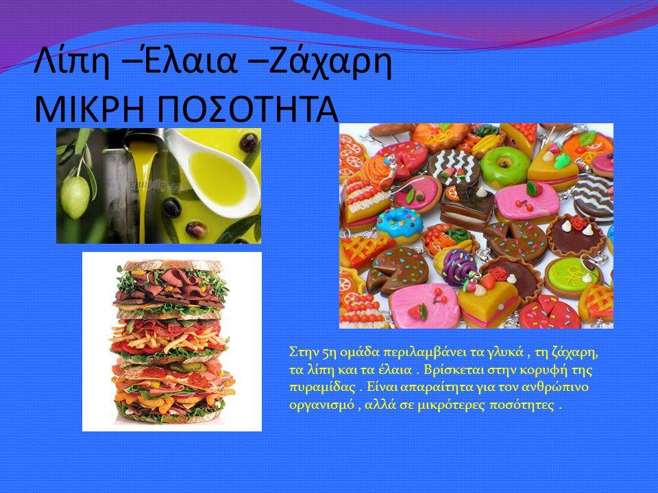 Λίπη –Έλαια –Ζάχαρη ΜΙΚΡΗ ΠΟΣΟΤΗΤΑ Στην 5η ομάδα περιλαμβάνει τα γλυκά, τη ζάχαρη, τα λίπη και τα έλαια. Βρίσκεται στην κορυφή της πυραμίδας. Είναι απ