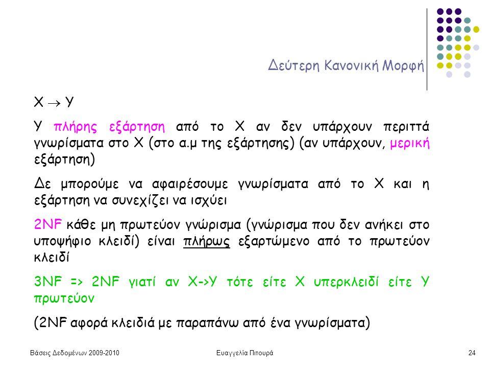Βάσεις Δεδομένων 2009-2010Ευαγγελία Πιτουρά24 Δεύτερη Κανονική Μορφή X  Y Υ πλήρης εξάρτηση από το Χ αν δεν υπάρχουν περιττά γνωρίσματα στο X (στο α.μ της εξάρτησης) (αν υπάρχουν, μερική εξάρτηση) Δε μπορούμε να αφαιρέσουμε γνωρίσματα από το Χ και η εξάρτηση να συνεχίζει να ισχύει 2NF κάθε μη πρωτεύον γνώρισμα (γνώρισμα που δεν ανήκει στο υποψήφιο κλειδί) είναι πλήρως εξαρτώμενο από το πρωτεύον κλειδί 3NF => 2NF γιατί αν X->Y τότε είτε Χ υπερκλειδί είτε Υ πρωτεύον (2NF αφορά κλειδιά με παραπάνω από ένα γνωρίσματα)