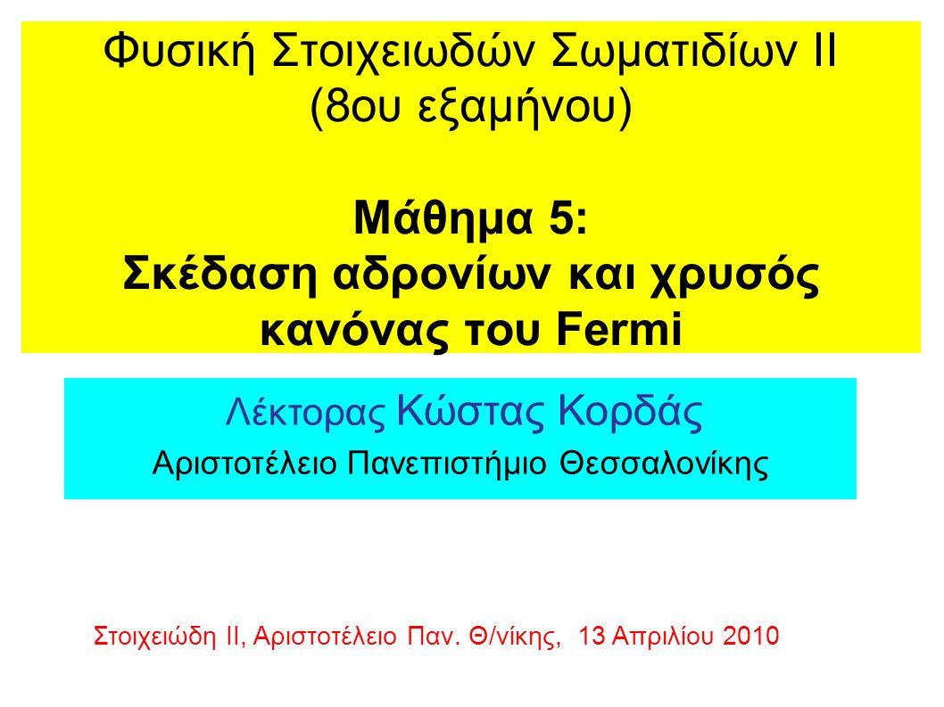 Φυσική Στοιχειωδών Σωματιδίων ΙΙ (8ου εξαμήνου) Μάθημα 5: Σκέδαση αδρονίων και χρυσός κανόνας του Fermi Λέκτορας Κώστας Κορδάς Αριστοτέλειο Πανεπιστήμιο Θεσσαλονίκης Στοιχειώδη ΙΙ, Αριστοτέλειο Παν.