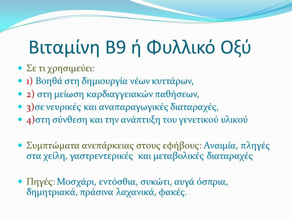 Βιταμίνη Β9 ή Φυλλικό Οξύ Σε τι χρησιμεύει: 1) Βοηθά στη δημιουργία νέων κυττάρων, 2) στη μείωση καρδιαγγειακών παθήσεων, 3)σε νευρικές και αναπαραγωγικές διαταραχές, 4)στη σύνθεση και την ανάπτυξη του γενετικού υλικού Συμπτώματα ανεπάρκειας στους εφήβους: Αναιμία, πληγές στα χείλη, γαστρεντερικές και μεταβολικές διαταραχές Πηγές: Μοσχάρι, εντόσθια, συκώτι, αυγά όσπρια, δημητριακά, πράσινα λαχανικά, φακές.