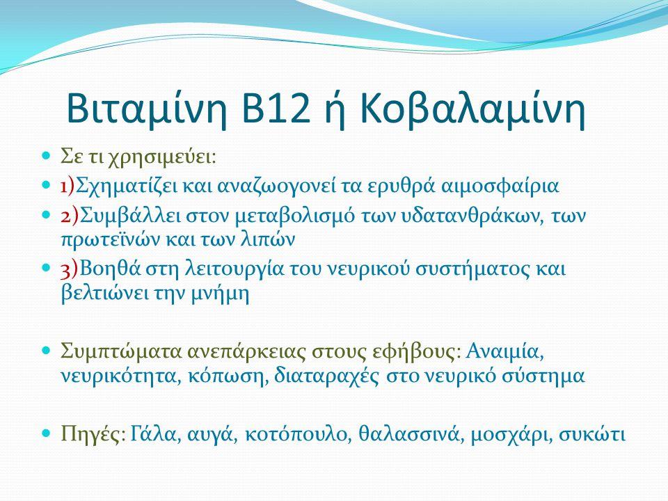 Βιταμίνη Β12 ή Κοβαλαμίνη Σε τι χρησιμεύει: 1)Σχηματίζει και αναζωογονεί τα ερυθρά αιμοσφαίρια 2)Συμβάλλει στον μεταβολισμό των υδατανθράκων, των πρωτεϊνών και των λιπών 3)Βοηθά στη λειτουργία του νευρικού συστήματος και βελτιώνει την μνήμη Συμπτώματα ανεπάρκειας στους εφήβους: Αναιμία, νευρικότητα, κόπωση, διαταραχές στο νευρικό σύστημα Πηγές: Γάλα, αυγά, κοτόπουλο, θαλασσινά, μοσχάρι, συκώτι