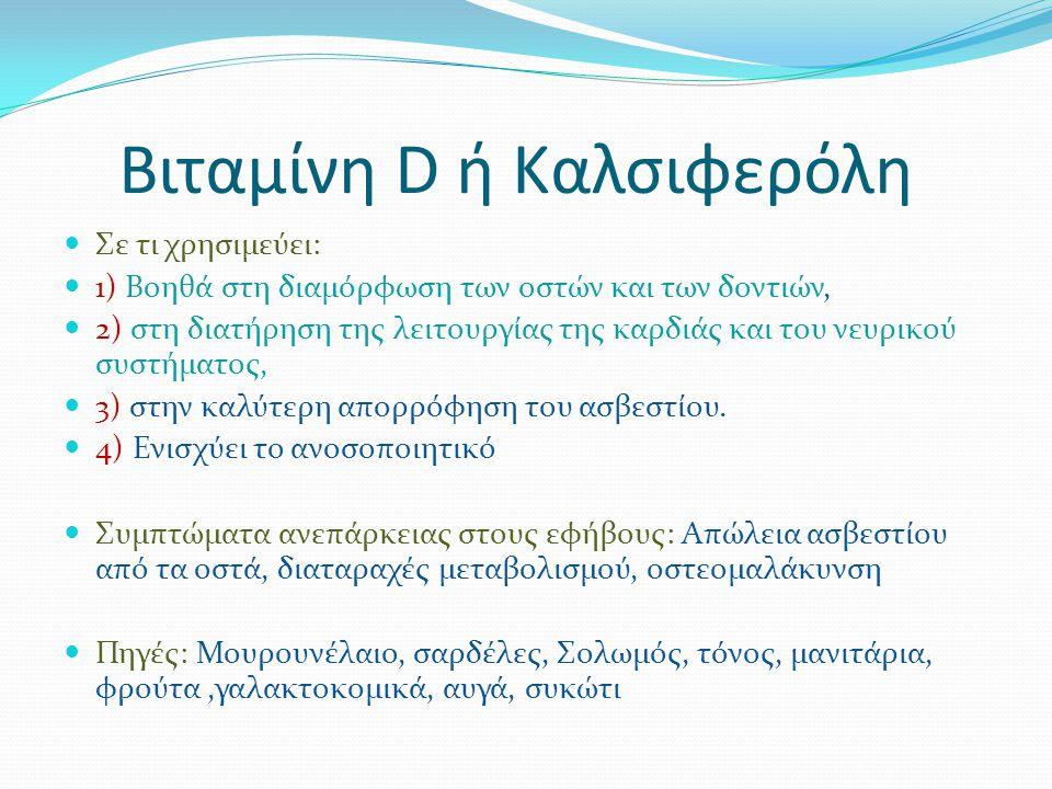 Βιταμίνη D ή Καλσιφερόλη Σε τι χρησιμεύει: 1) Βοηθά στη διαμόρφωση των οστών και των δοντιών, 2) στη διατήρηση της λειτουργίας της καρδιάς και του νευρικού συστήματος, 3) στην καλύτερη απορρόφηση του ασβεστίου.
