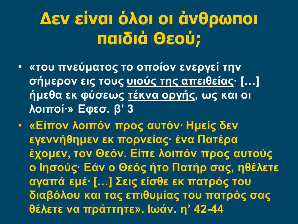 Δεν είναι όλοι οι άνθρωποι παιδιά Θεού; «του πνεύματος το οποίον ενεργεί την σήμερον εις τους υιούς της απειθείας· […] ήμεθα εκ φύσεως τέκνα οργής, ως και οι λοιποί·» Εφεσ.