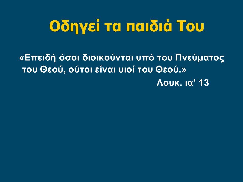Οδηγεί τα παιδιά Του «Επειδή όσοι διοικούνται υπό του Πνεύματος του Θεού, ούτοι είναι υιοί του Θεού.» Λουκ.