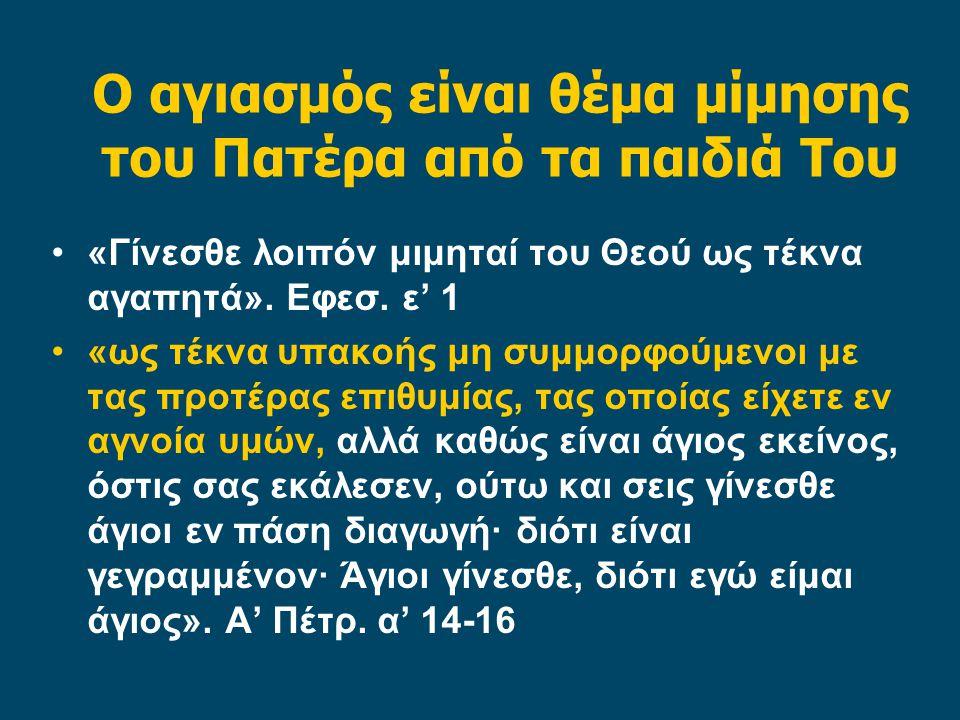 Ο αγιασμός είναι θέμα μίμησης του Πατέρα από τα παιδιά Του «Γίνεσθε λοιπόν μιμηταί του Θεού ως τέκνα αγαπητά».