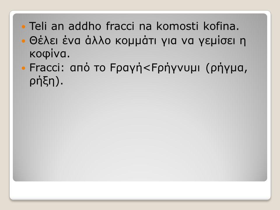 Teli an addho fracci na komosti kofina. Θέλει ένα άλλο κομμάτι για να γεμίσει η κοφίνα. Fracci: από το Fραγή<Fρήγνυμι (ρήγμα, ρήξη).