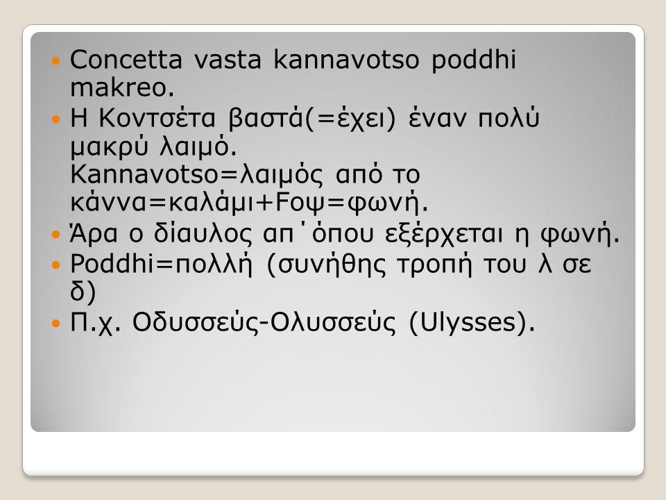 Concetta vasta kannavotso poddhi makreo. Η Κοντσέτα βαστά(=έχει) έναν πολύ μακρύ λαιμό. Kannavotso=λαιμός από το κάννα=καλάμι+Fοψ=φωνή. Άρα ο δίαυλος