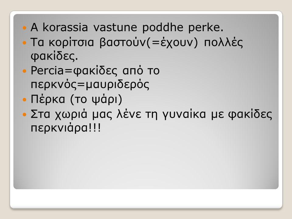 Α korassia vastune poddhe perke. Τα κορίτσια βαστούν(=έχουν) πολλές φακίδες. Percia=φακίδες από το περκνός=μαυριδερός Πέρκα (το ψάρι) Στα χωριά μας λέ