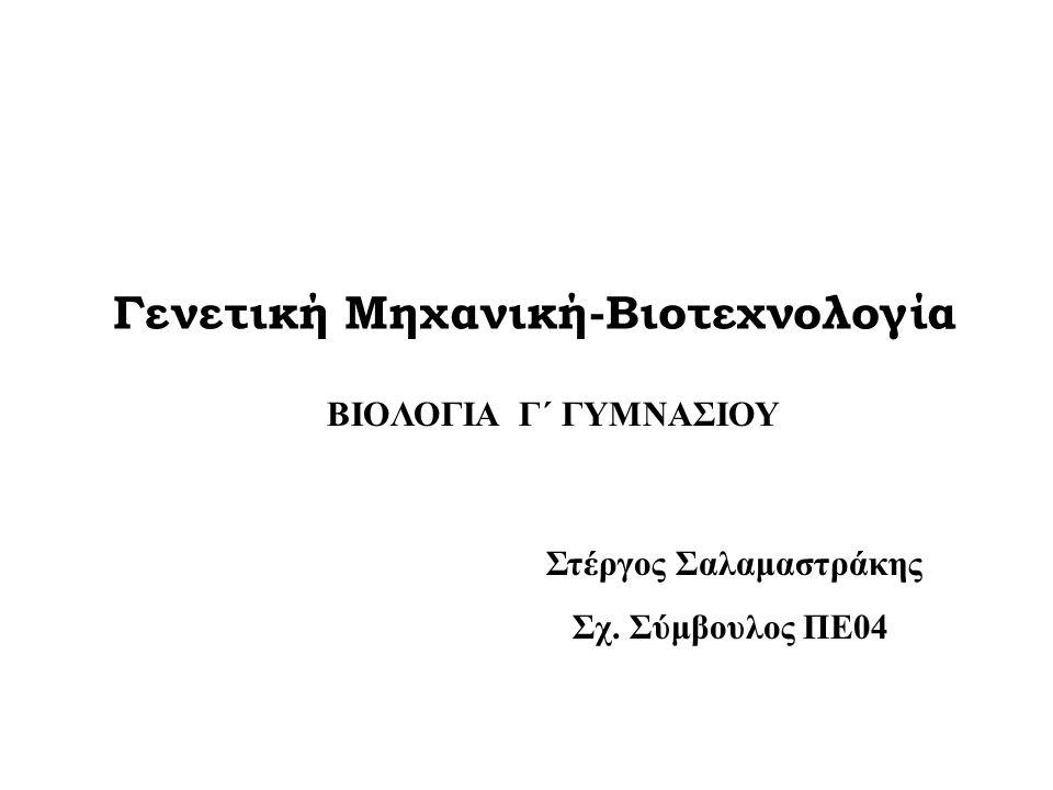Γενετική Μηχανική-Βιοτεχνολογία Στέργος Σαλαμαστράκης Σχ. Σύμβουλος ΠΕ04 BIOΛΟΓΙΑ Γ΄ ΓΥΜΝΑΣΙΟΥ