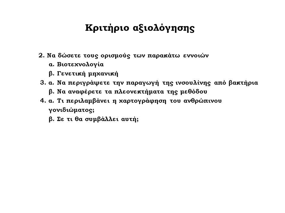 Κριτήριο αξιολόγησης 2. Να δώσετε τους ορισμούς των παρακάτω εννοιών α. Βιοτεχνολογία β. Γενετική μηχανική 3. α. Να περιγράψετε την παραγωγή της ινσου