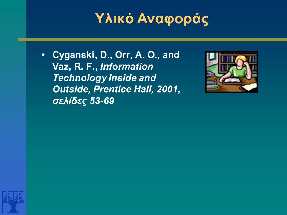 Υλικό Αναφοράς Cyganski, D., Orr, A. O., and Vaz, R. F., Information Technology Inside and Outside, Prentice Hall, 2001, σελίδες 53-69