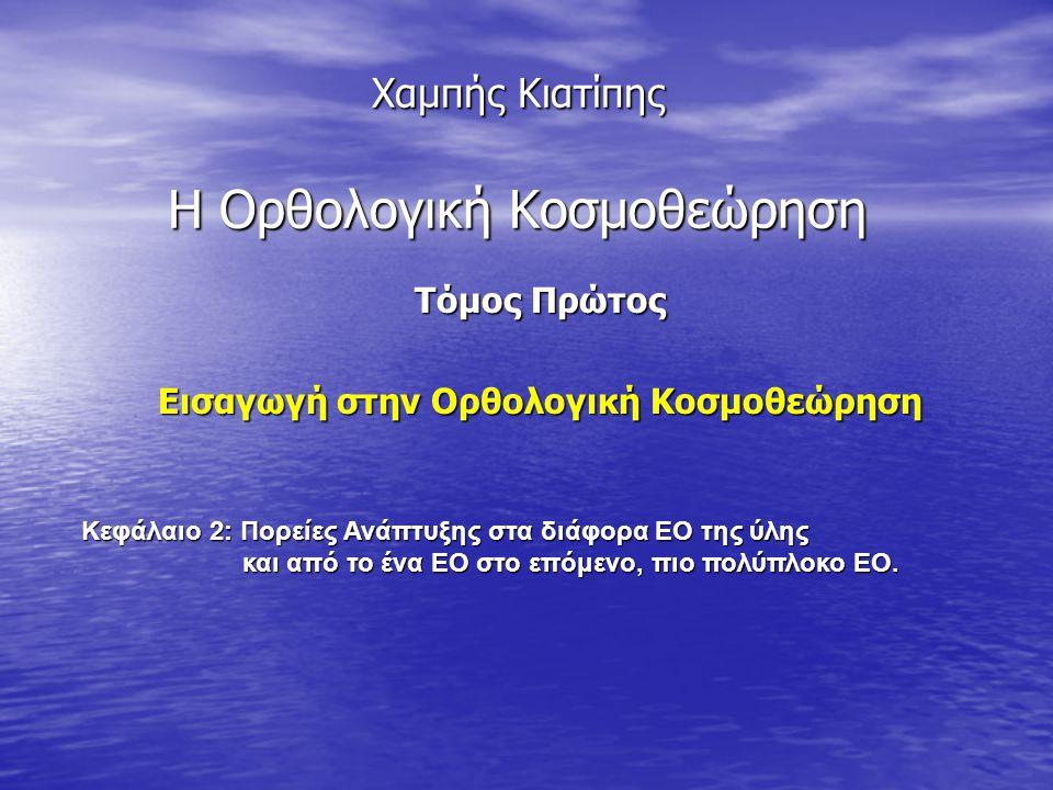 Χαμπής Κιατίπης Η Ορθολογική Κοσμοθεώρηση Τόμος Πρώτος Εισαγωγή στην Ορθολογική Κοσμοθεώρηση Κεφάλαιο 2: Πορείες Ανάπτυξης στα διάφορα ΕΟ της ύλης και