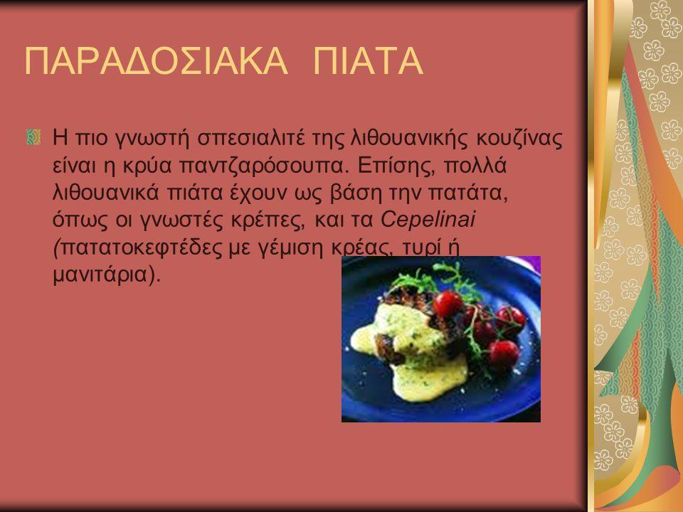 ΠΑΡΑΔΟΣΙΑΚΑ ΠΙΑΤΑ Η πιο γνωστή σπεσιαλιτέ της λιθουανικής κουζίνας είναι η κρύα παντζαρόσουπα. Επίσης, πολλά λιθουανικά πιάτα έχουν ως βάση την πατάτα