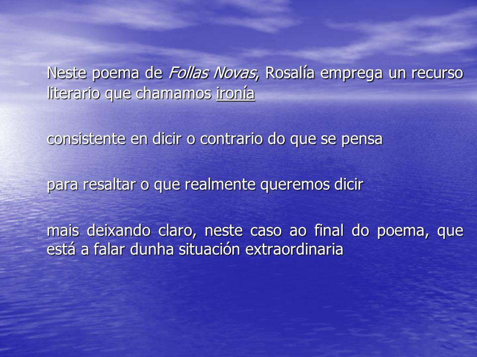 Neste poema de Follas Novas, Rosalía emprega un recurso literario que chamamos ironía consistente en dicir o contrario do que se pensa para resaltar o