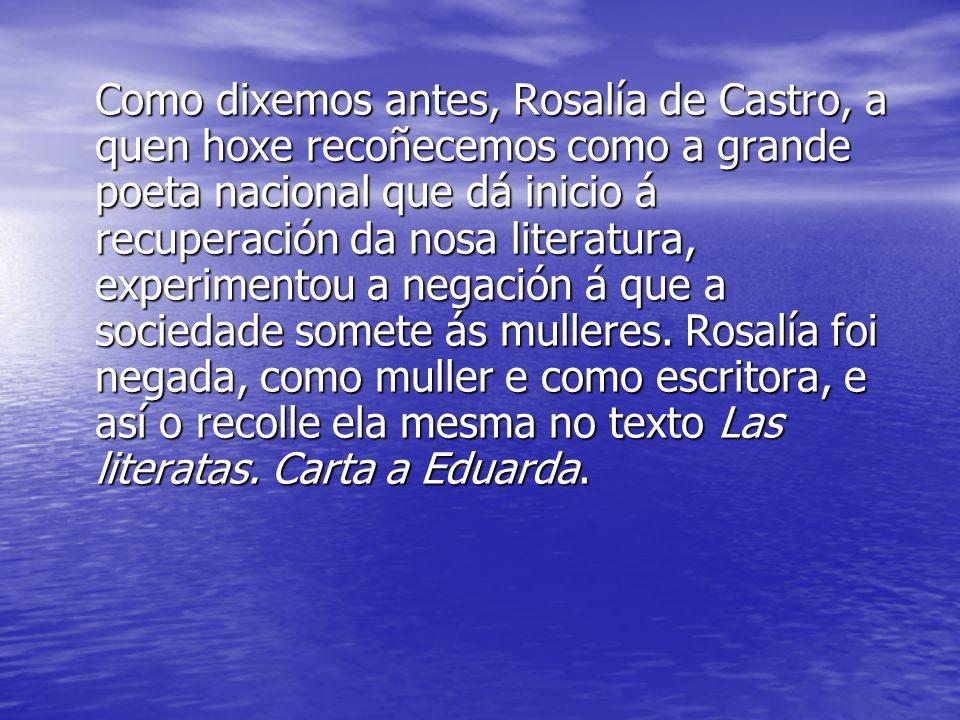 Como dixemos antes, Rosalía de Castro, a quen hoxe recoñecemos como a grande poeta nacional que dá inicio á recuperación da nosa literatura, experimen