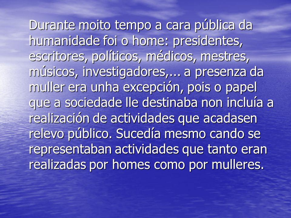 Durante moito tempo a cara pública da humanidade foi o home: presidentes, escritores, políticos, médicos, mestres, músicos, investigadores,...