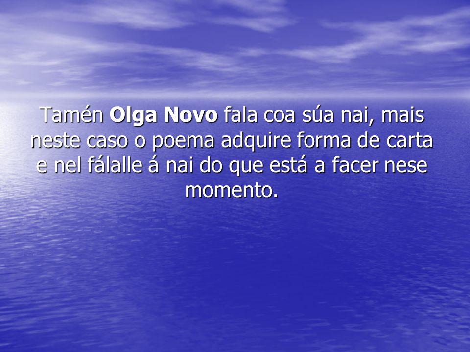 Tamén Olga Novo fala coa súa nai, mais neste caso o poema adquire forma de carta e nel fálalle á nai do que está a facer nese momento.