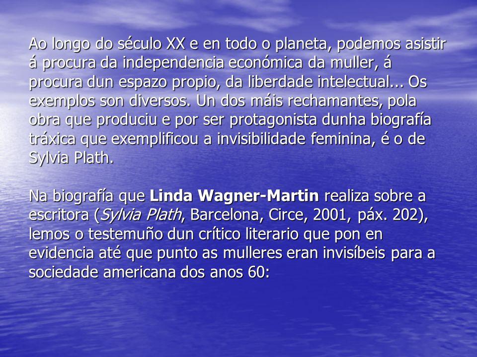 Ao longo do século XX e en todo o planeta, podemos asistir á procura da independencia económica da muller, á procura dun espazo propio, da liberdade intelectual...