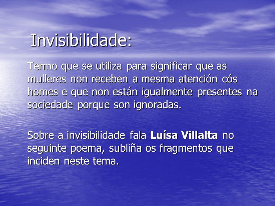Invisibilidade: Termo que se utiliza para significar que as mulleres non receben a mesma atención cós homes e que non están igualmente presentes na sociedade porque son ignoradas.