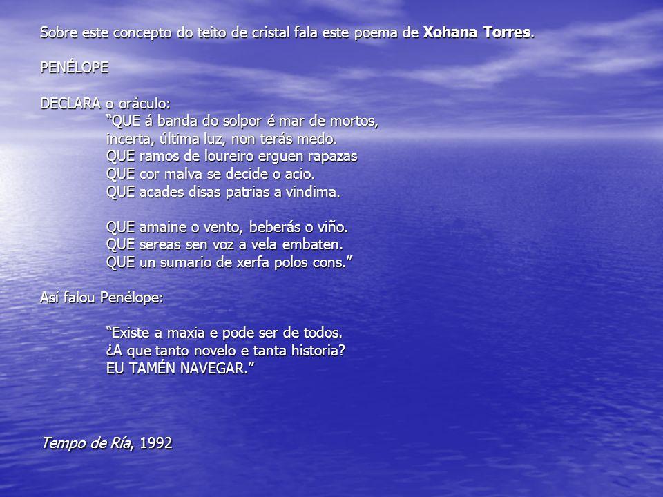"""Sobre este concepto do teito de cristal fala este poema de Xohana Torres. PENÉLOPE DECLARA o oráculo: """"QUE á banda do solpor é mar de mortos, incerta,"""