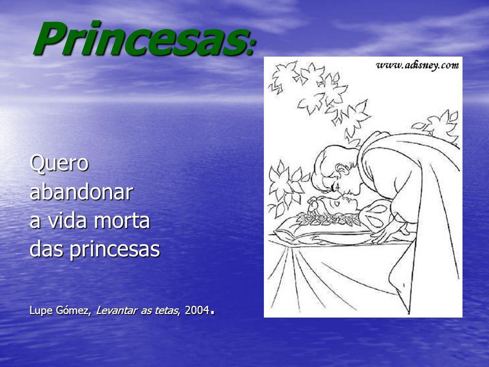 Princesas : Queroabandonar a vida morta das princesas Lupe Gómez, Levantar as tetas, 2004.