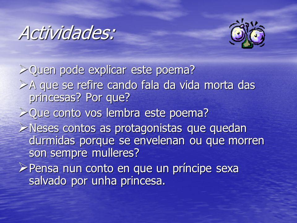Actividades:  Quen pode explicar este poema?  A que se refire cando fala da vida morta das princesas? Por que?  Que conto vos lembra este poema? 