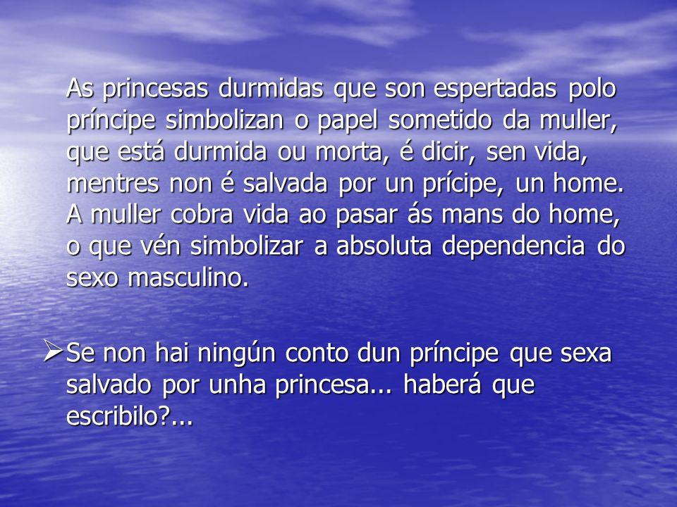 As princesas durmidas que son espertadas polo príncipe simbolizan o papel sometido da muller, que está durmida ou morta, é dicir, sen vida, mentres non é salvada por un prícipe, un home.