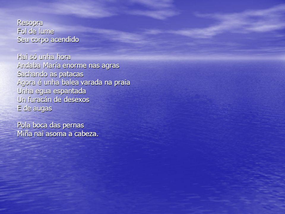 Resopra Fol de lume Seu corpo acendido Hai só unha hora Andaba María enorme nas agras Sachando as patacas Agora é unha balea varada na praia Unha egua espantada Un furacán de desexos E de augas Pola boca das pernas Miña nai asoma a cabeza.